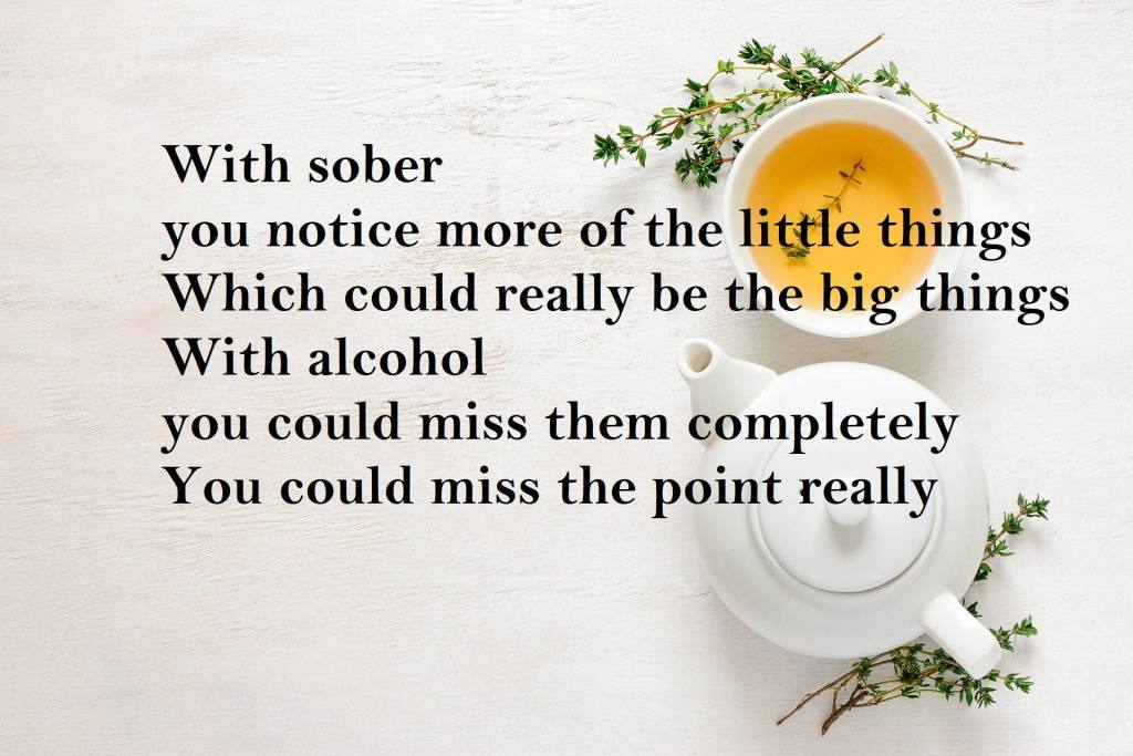 With sober you notice more of the little things Which could really be the big things With alcohol you could miss them completely You could miss the point really Why I'm Loving Life Sober - A Dry January 2021 Inspiration Poem