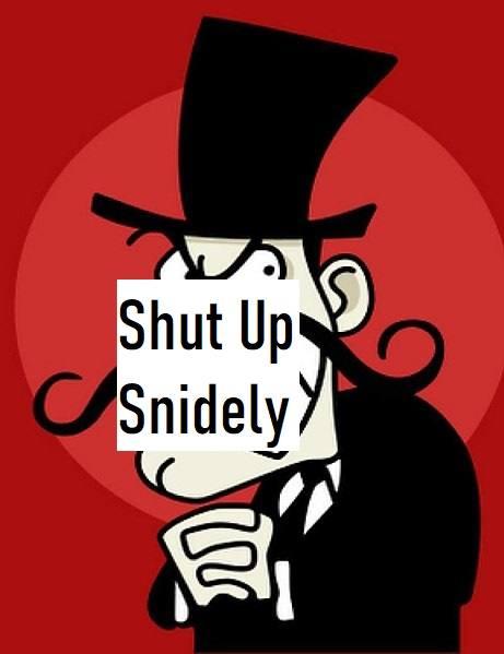 Shut up Snidely - 6 months sober