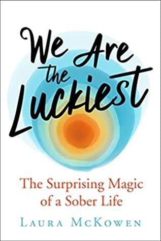 Books to Help you Stop Drinking and Fuel Your Sober Momentum We Are the Luckiest: The Surprising Magic of a Sober Life