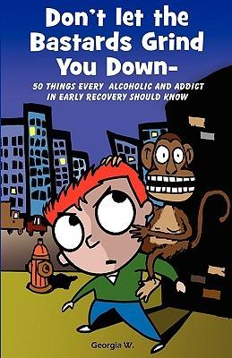 Don't let the Bastards Grind You Down – 50 Things Every Alcoholic and Addict in Early Recovery Should Know Don't let the Bastards Grind You Down – 50 Things Every Alcoholic and Addict in Early Recovery Should Know