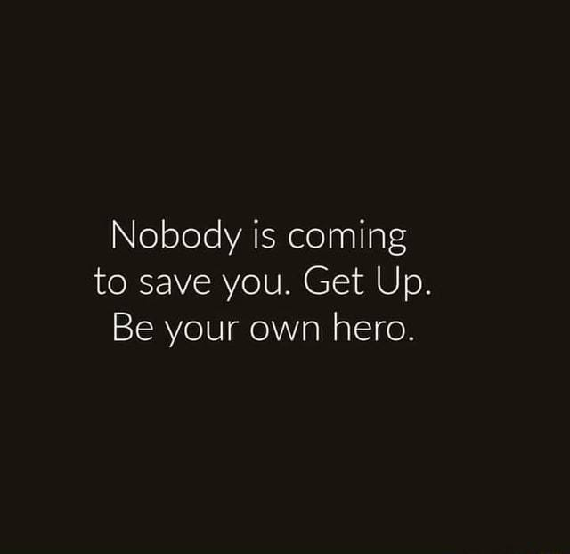 Nobody is coming to save you . Be your own sober hero