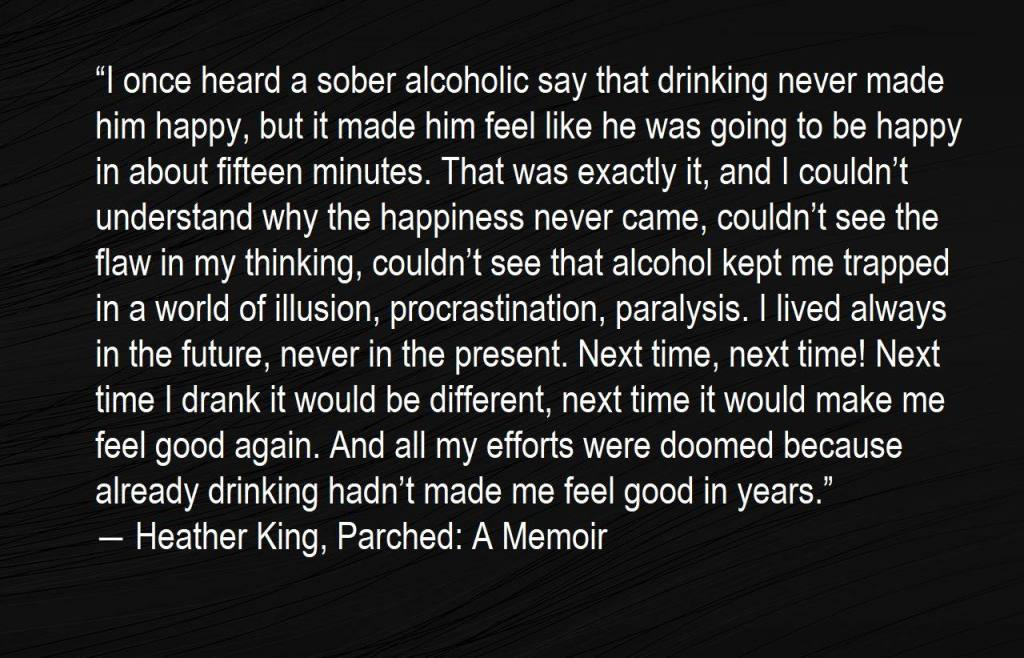 """""""I once heard a sober alcoholic say that drinking never made him happy, but it made him feel like he was going to be happy in about fifteen minutes. That was exactly it, and I couldn't understand why the happiness never came, couldn't see the flaw in my thinking, couldn't see that alcohol kept me trapped in a world of illusion, procrastination, paralysis. I lived always in the future, never in the present. Next time, next time! Next time I drank it would be different, next time it would make me feel good again. And all my efforts were doomed because already drinking hadn't made me feel good in years."""" ― Heather King, Parched: A Memoir"""