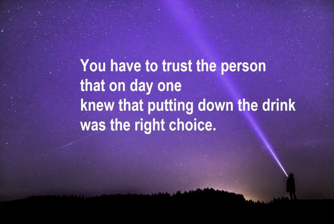 You have to trust the person that on day one knew it was the right choice to put down the drink